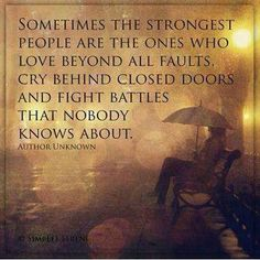 """""""Sometimes the strongest people are the ones who love beyond all faults, cry behind closed doors, and fight battles that nobody knows about.""""  Author Unknown"""