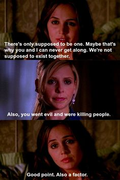 Faith: There's only supposed to be one. Maybe that's why you and I can never get along. We're not supposed to exist together. Buffy: Also you went evil and were killing people. Faith: Good point. Also a factor.