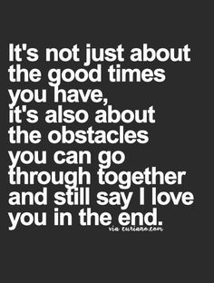 It's not just about the good times you have, it's also about the obstacles you can go through together and still say I love you in the end.