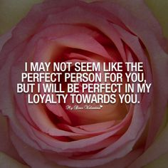 I may not seem like the perfect person for you, but I will be perfect in my loyalty towards you.