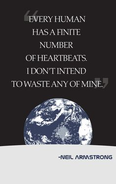 Every human has a finite number of heartbeats. I don't intend to waste any of mine. (Neil Armstrong)