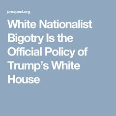 White Nationalist Bigotry Is the Official Policy of Trump's White House
