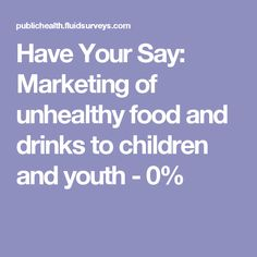 Have Your Say: Marketing of unhealthy food and drinks to children and youth     -            0%