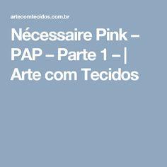 Nécessaire Pink – PAP – Parte 1 – | Arte com Tecidos