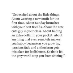 Get excited about the little things. About wearing a new outfit for the first time. About Sunday brunches with your best friends. About the new cute guy in your class. About finding an extra dollar in your pocket. About anything that even remotely makes you happy because as you grow up, passions fade and enthusiasm gets mistaken for foolishness. So don't let the grey world stop you from shining.