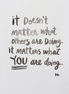 It doesn't matter what others are doing. It matters what YOU are doing... wise words