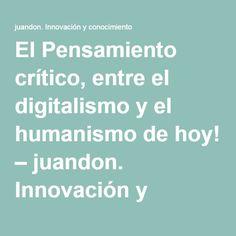 El Pensamiento crítico, entre el digitalismo y el humanismo de hoy! – juandon. Innovación y conocimiento