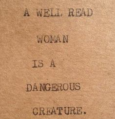 A well read woman is a dangerous creature.