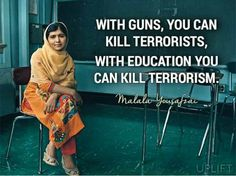 """""""With guns, you can kill terrorists. With education, you can kill terrorism.""""- Malala Yousafzai Yet it takes wisdom to know when to use which one at the proper moment. Motivacional Quotes, Great Quotes, Quotes To Live By, Inspirational Quotes, Motivational, Atheist Quotes, Brainy Quotes, Malala Yousafzai, Faith In Humanity"""