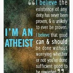 I came into this class knowing what my religious beliefs were. Whether or not those were the same with everyone else or even my professor was never an issue. I'm pinning this quote not because I consider myself an atheist but because I stand by doing good at all times no matter what. I believe that good morals & ethics are not only taught and used by religious people but by all people.