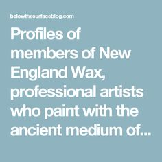 Profiles of members of New England Wax, professional artists who paint with the ancient medium of Encaustic.