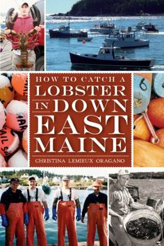 How to Catch a Lobster in Down East Maine by Christina Lemieux. $9.99. Publisher: The History Press (May 28, 2012). 161 pages
