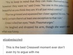 I think there are better CRESWELL moments but yes this is star forsaken adorable. Cress keeps complaining that he never flirts/pays attention to her despite the fact that is pretty much all he does to her. Book Memes, Book Quotes, Ya Books, Good Books, Teen Books, Winter Lunar Chronicles, Marissa Meyer Books, Cress, This Is A Book