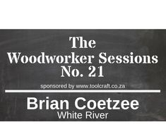 The Woodworker Sessions - Ten Questions with Brian Coetzee of White River