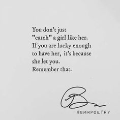 """You don't just """"catch"""" a girl like her. If you are lucky enough to have her, it's because she let you. Remember that."""
