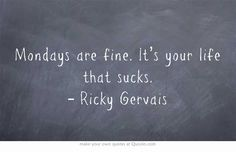 Mondays are fine. It's your life that sucks. – Ricky Gervais