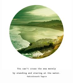 """""""You can't cross the sea merely by standing and staring at the water."""""""