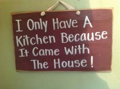 I Only Have a Kitchen Because It came with The House sign wood funny. $9.99, via Etsy.