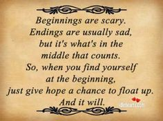 """Beginnings are usually scary, endings are usually sad, but it's what's in the middle that counts. So when you find yourself at the beginning, just give hope a chance to float up. And it will.""   ― Steven Rogers, Hope Floats"
