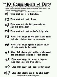 The 10 Commandments of Roller Derby. Seemingly appropriate for today. Don't ya think Moore Moscopulos ? Roller Derby Skates, Roller Derby Girls, Roller Skating, Derby Time, Derby Day, Penny Smith, City Roller, 10 Commandments, Simple Rules