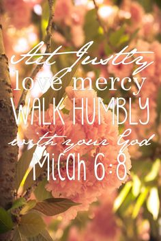 Micah 6:8. Lots of pretty pictures with verses