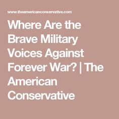 Where Are the Brave Military Voices Against Forever War? | The American Conservative