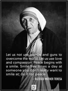 Let us not use bombs and guns to overcome the world. Let us use love and compassion. Peace begins with a smile. Smile five times a day at someone you don't really want to smile at; do it for peace. Mother Teresa Images, Mother Theresa Quotes, Mother Quotes, The Words, Words Quotes, Life Quotes, Qoutes, Wisdom Quotes, World Peace Quotes
