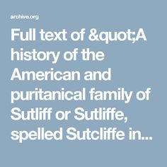 """Full text of """"A history of the American and puritanical family of Sutliff or Sutliffe, spelled Sutcliffe in England : the first American family (A.D. 1614) connected with New England, and amongst the first to be connected with the settlement of the original English possessions in the New World, and a genealogy of all the descendants through Nathaniel Sutliff, Jr."""""""