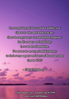 In recognising all love resides within you that it is who and what you are there is congruency to your highest purpose. In all ecstasy and challenge Love is the foundation. For yours is an experiential journey to feel every aspect and facet of the awareness that is YOU © Edel O'Mahony