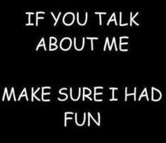 If you talk about me, make sure I had fun