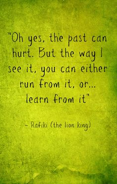 I love Rafiki. Hands down the best character in the Lion King. Life lessons. Disney. Quotes. You can learn from your past or run from it.