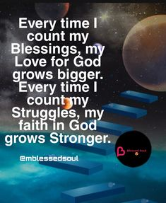 Everytime I count my blessings, my love for God grows bigger. Everytime I count my Struggles, my faith in God grows Stronger.