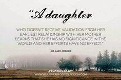 """A daughter who doesn't receive validation from her earliest relationship with her motherlearns that she has no significance in the world and her efforts have no effect."" Dr Karyl McBride - Diary of a Daughter of an Ignoring Narcissistic Mother: Accosted"