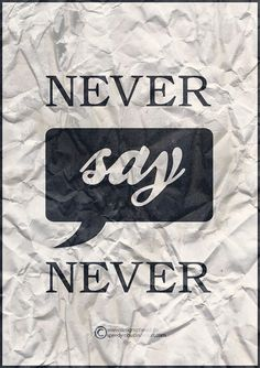 Never say never, because you never know!!!