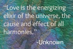 """Love is the energizing elixir of the universe, the cause and effect of all harmonies."""