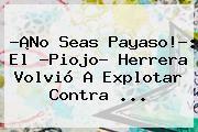 http://tecnoautos.com/wp-content/uploads/imagenes/tendencias/thumbs/no-seas-payaso-el-piojo-herrera-volvio-a-explotar-contra.jpg Piojo Herrera. ?¡No seas payaso!?: el ?Piojo? Herrera volvió a explotar contra ..., Enlaces, Imágenes, Videos y Tweets - http://tecnoautos.com/actualidad/piojo-herrera-no-seas-payaso-el-piojo-herrera-volvio-a-explotar-contra/