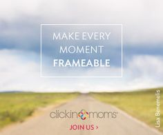 Make Every Moment Frameable | Clickin Moms |