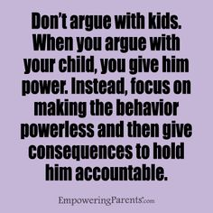 Amen!!! Let him/her discuss his/her point, but NEVER argue back!
