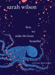 First, We Make the Beast Beautiful: A New Story About Anxiety by Sarah Wilson