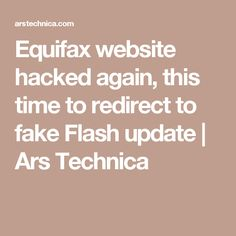 Equifax website hacked again, this time to redirect to fake Flash update | Ars Technica