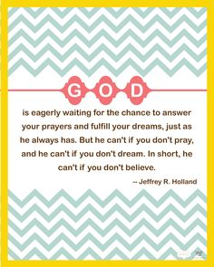 """""""God is eagerly waiting for the chance to answer your prayers and fulfill your dreams, just as He always has.  But He can't if you don't pray, and He can't if you don't dream.  In short, He can't if you don't believe.""""  Jeffery R. Holland"""