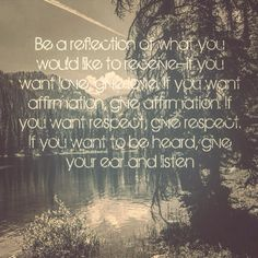 Be a reflection of what you would like to receive--if you want love, give love. If you want affirmation, give affirmation. If you want respect, give respect. If you want to be heard, give your ear and listen. #Reflection #Mirror #Love #Listen #Respect #Affirmation #Quote #Inspiration