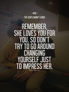 Remember, she loves you for you. So don't try to go around changing yourself just to impress her.