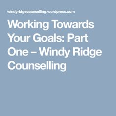 Working Towards Your Goals: Part One – Windy Ridge Counselling