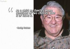 As a child my family's menu consisted of two choices: take it or leave it. ~ Buddy Hackett