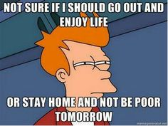 Not sure if I should go out and enjoy life