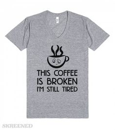 Coffee Is Broken   This coffee is broke, I'm still tired, sorry? So maybe one or 3 cups isn't enough for your amount of sleepiness.  Show off your tired side with this shirt without having to really talk to people, it's a win, win. #Coffee #Sleepy #Naps #Tired #Broken