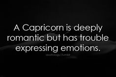 a capricorn is deeply romantic, but has trouble expressing emotions.