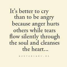 Mejor llorar q eatar enojado, el enojo hiere a otros mientras que las lagrimas que silenciosamente recorren el alma fluyen limpiando tu corazon
