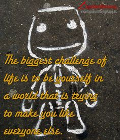 The biggest challenge of life is to be yourself in a world that is trying to make you like everyone else. - #Zitat von Die #TagesRandBemerkung